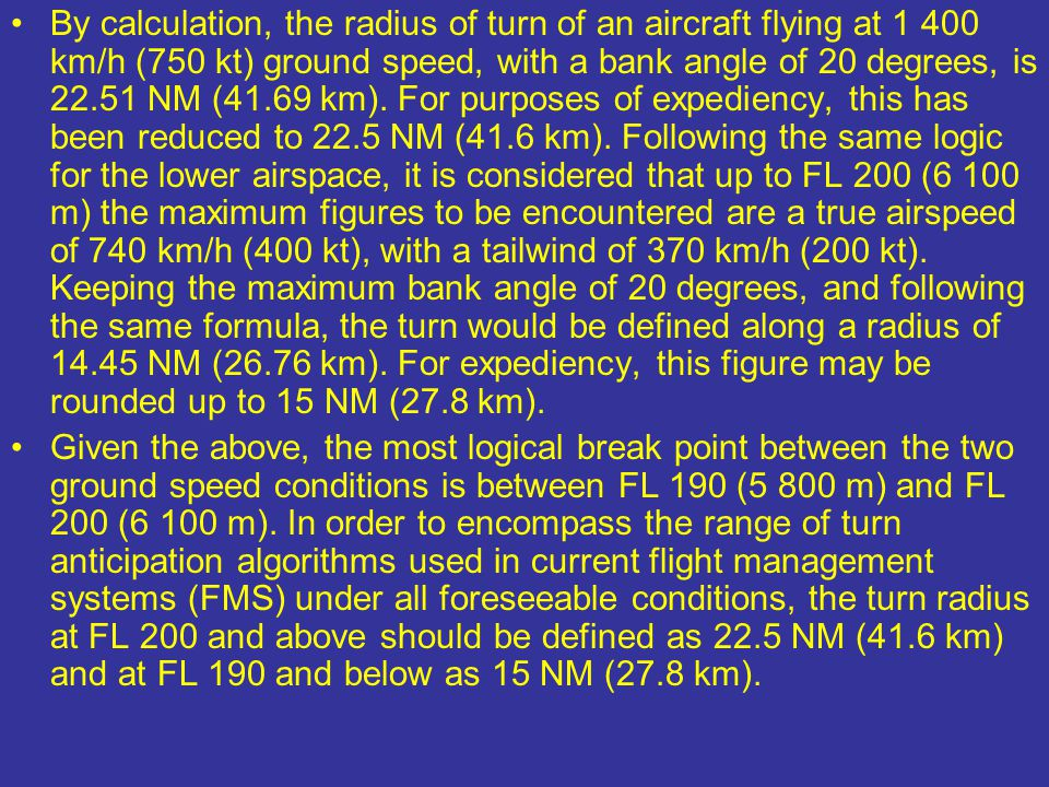 By calculation, the radius of turn of an aircraft flying at 1 400 km/h (750 kt) ground speed, with a bank angle of 20 degrees, is 22.51 NM (41.69 km). For purposes of expediency, this has been reduced to 22.5 NM (41.6 km). Following the same logic for the lower airspace, it is considered that up to FL 200 (6 100 m) the maximum figures to be encountered are a true airspeed of 740 km/h (400 kt), with a tailwind of 370 km/h (200 kt). Keeping the maximum bank angle of 20 degrees, and following the same formula, the turn would be defined along a radius of 14.45 NM (26.76 km). For expediency, this figure may be rounded up to 15 NM (27.8 km).
