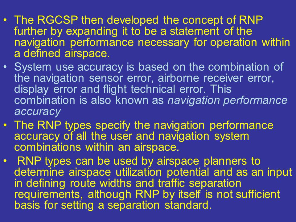 The RGCSP then developed the concept of RNP further by expanding it to be a statement of the navigation performance necessary for operation within a defined airspace.