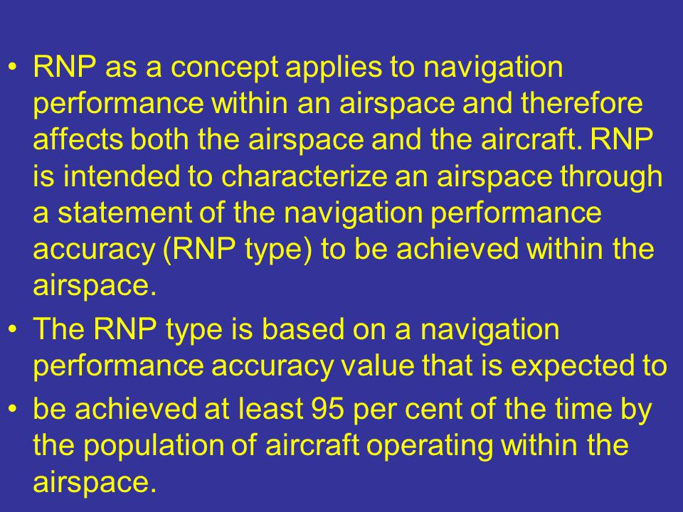 RNP as a concept applies to navigation performance within an airspace and therefore affects both the airspace and the aircraft. RNP is intended to characterize an airspace through a statement of the navigation performance accuracy (RNP type) to be achieved within the airspace.