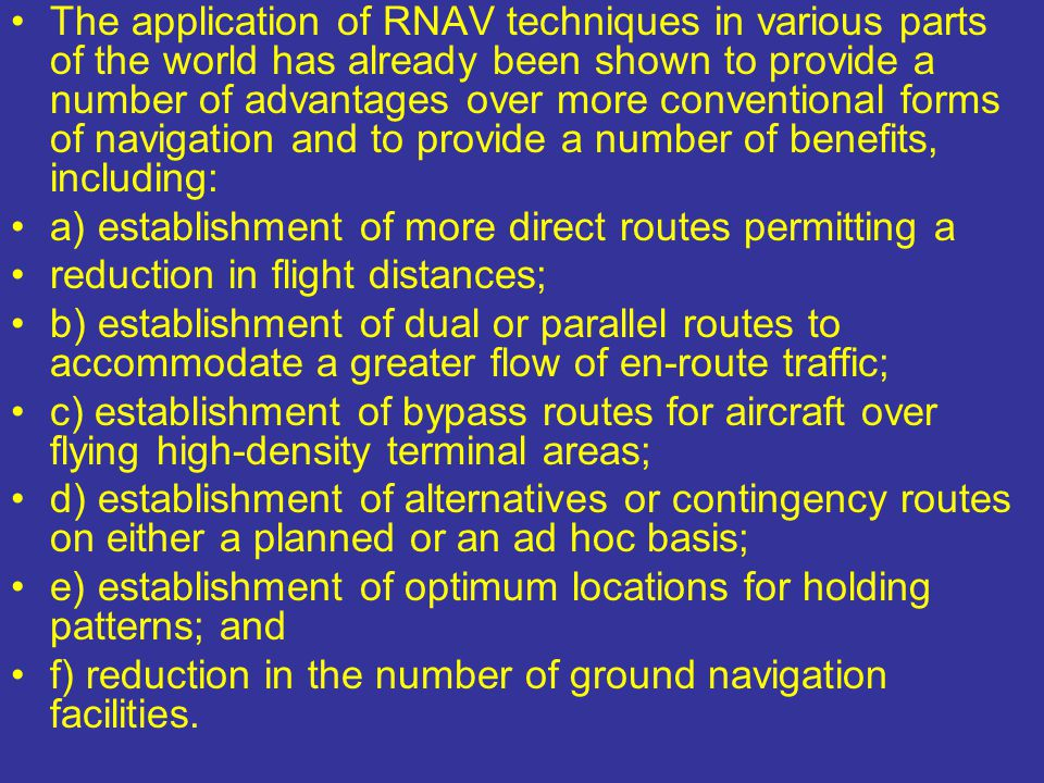 The application of RNAV techniques in various parts of the world has already been shown to provide a number of advantages over more conventional forms of navigation and to provide a number of benefits, including: