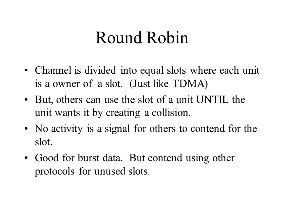 Round Robin Channel is divided into equal slots where each unit is a owner of a slot. (Just like TDMA)