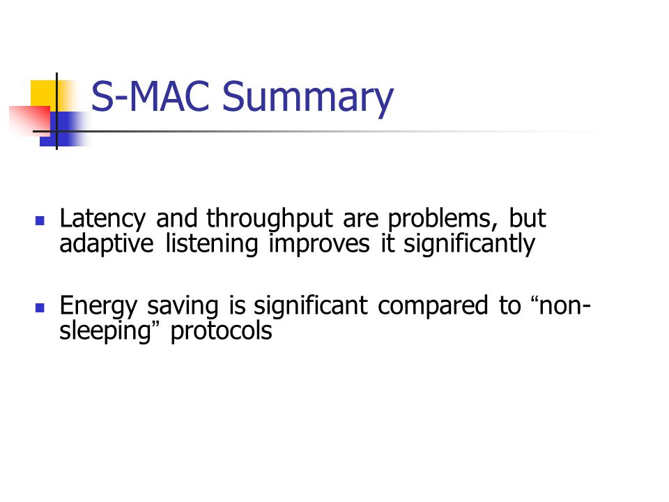 S-MAC Summary Latency and throughput are problems, but adaptive listening improves it significantly.