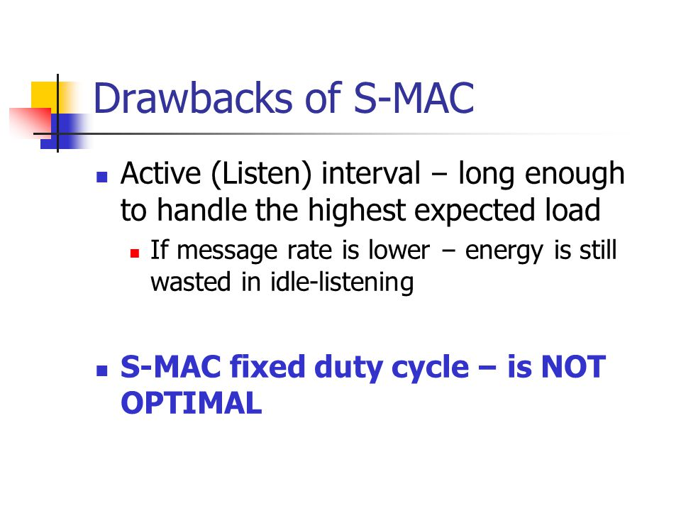 Drawbacks of S-MAC Active (Listen) interval – long enough to handle the highest expected load.