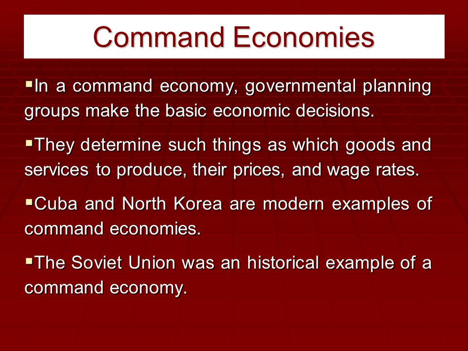 Command Economies In a command economy, governmental planning groups make the basic economic decisions.