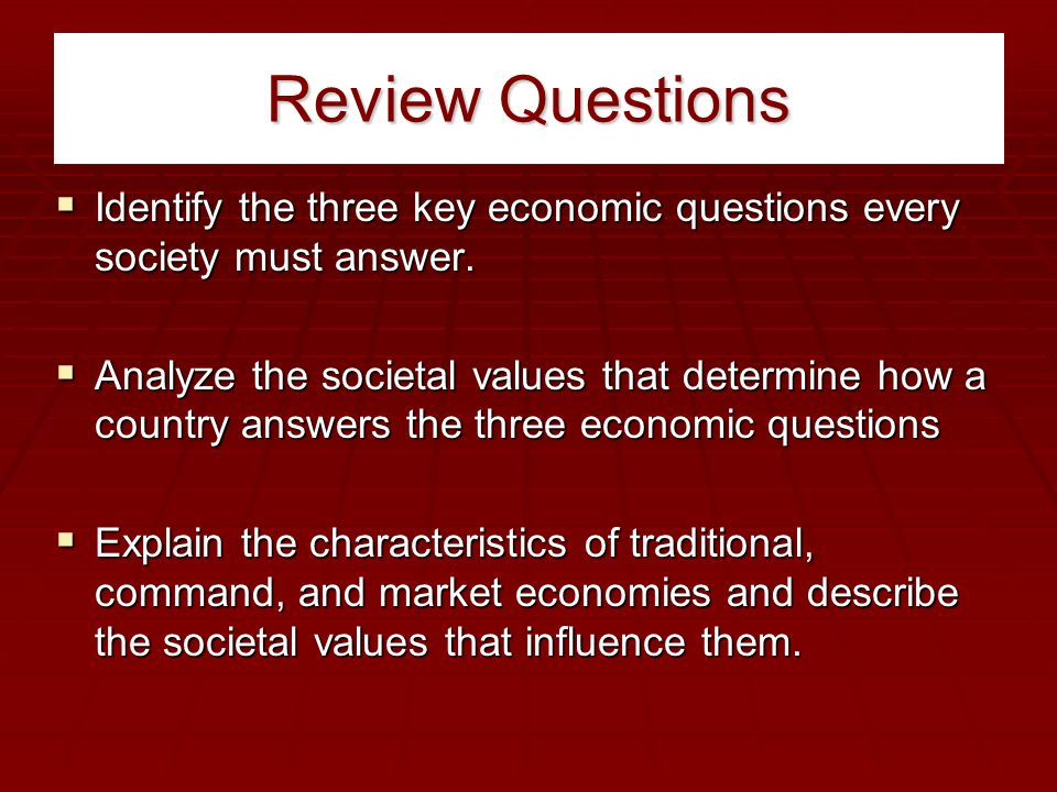 Review Questions Identify the three key economic questions every society must answer.