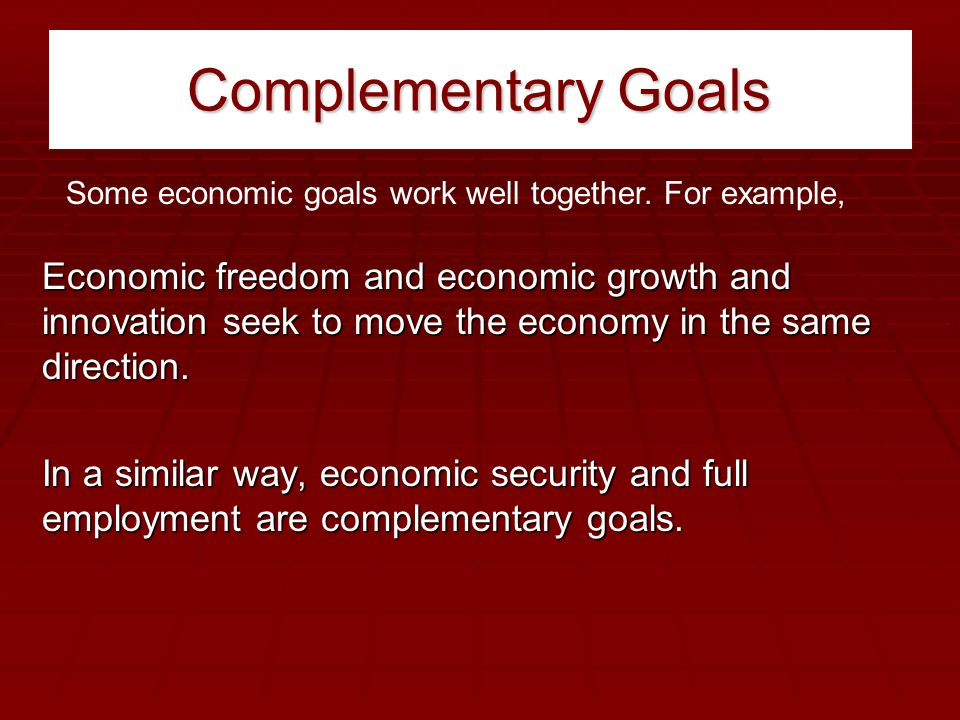 Complementary Goals Some economic goals work well together. For example,