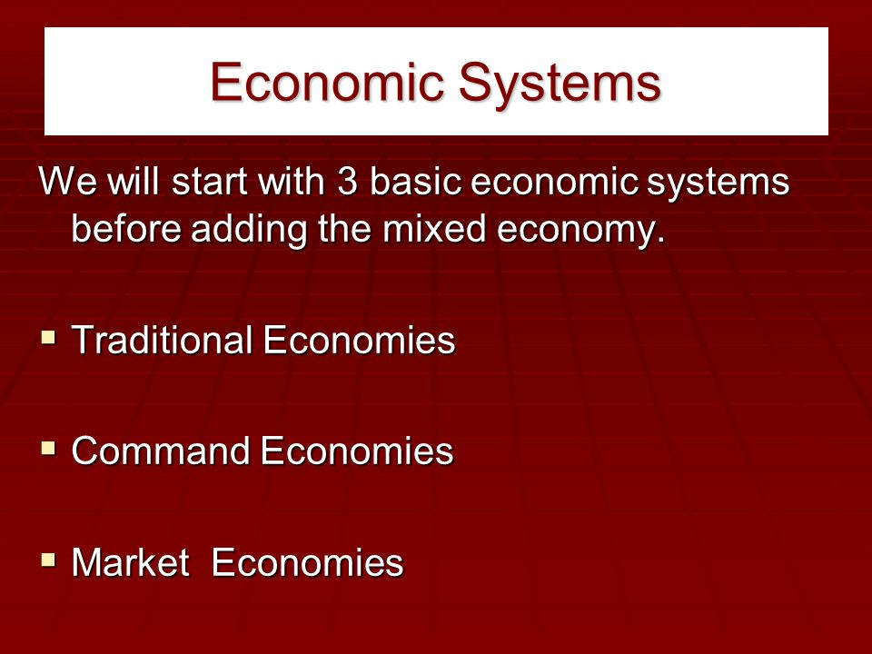 Economic Systems We will start with 3 basic economic systems before adding the mixed economy. Traditional Economies.