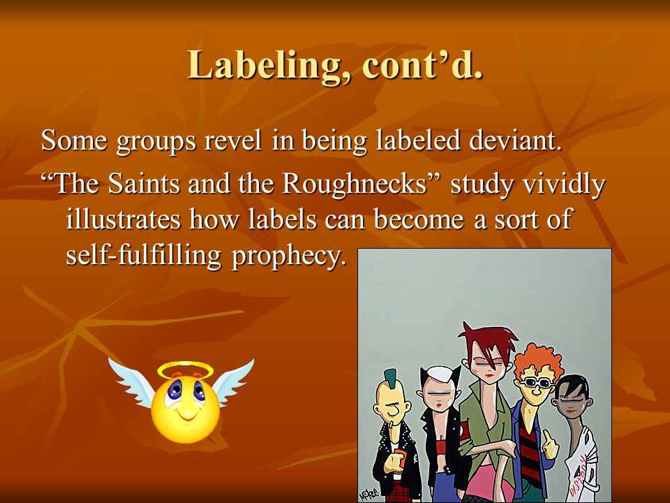 Labeling, cont'd. Some groups revel in being labeled deviant.