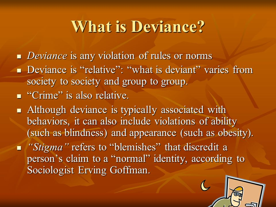 What is Deviance Deviance is any violation of rules or norms
