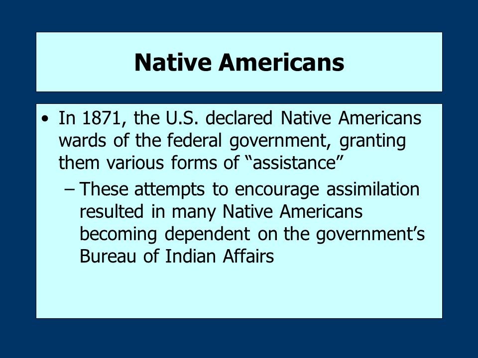 Native Americans In 1871, the U.S. declared Native Americans wards of the federal government, granting them various forms of assistance