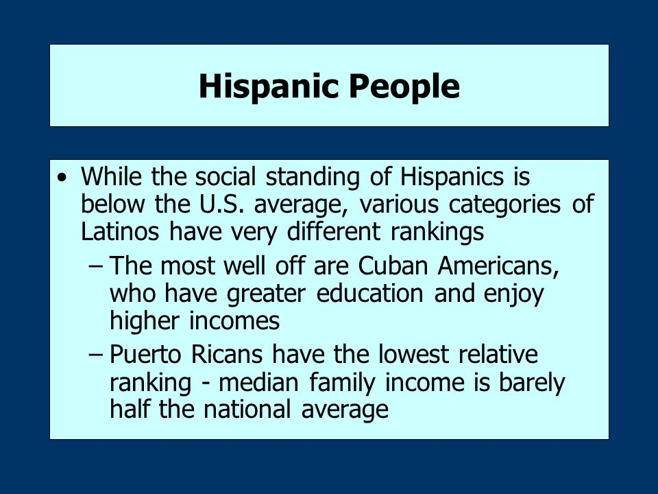 Hispanic People While the social standing of Hispanics is below the U.S. average, various categories of Latinos have very different rankings.