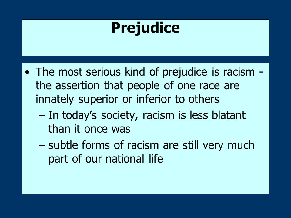 Prejudice The most serious kind of prejudice is racism -the assertion that people of one race are innately superior or inferior to others.