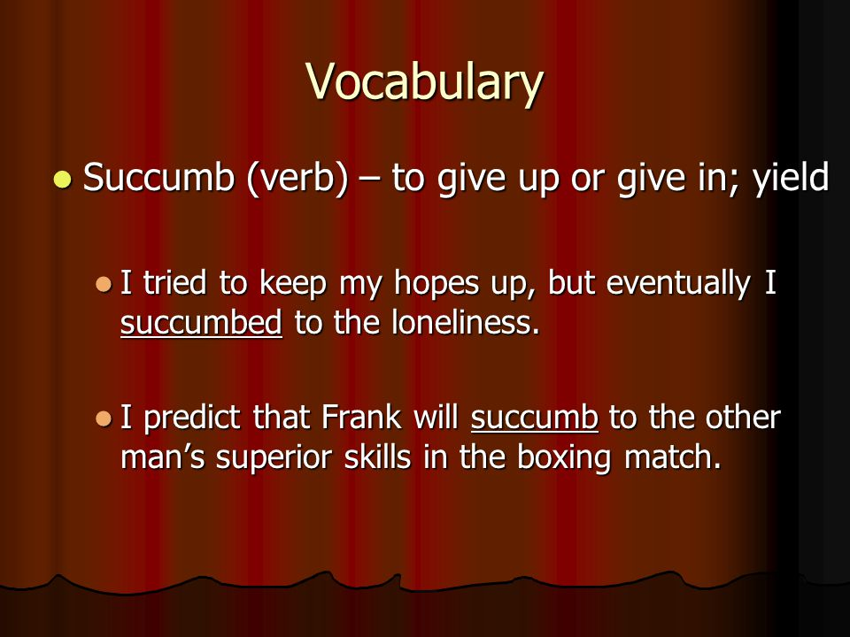 Vocabulary Succumb (verb) – to give up or give in; yield