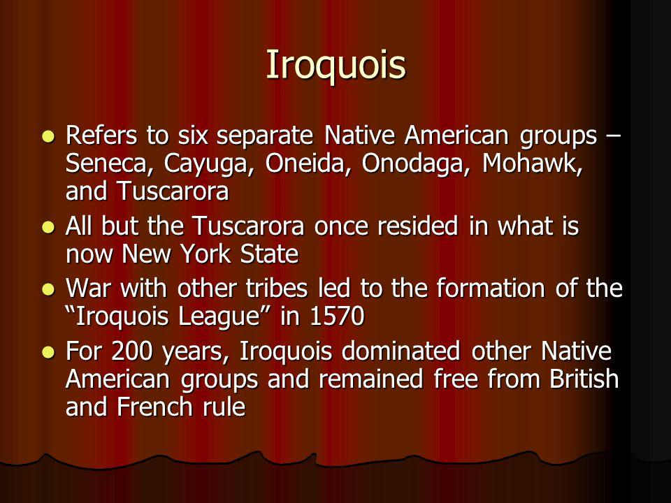 Iroquois Refers to six separate Native American groups – Seneca, Cayuga, Oneida, Onodaga, Mohawk, and Tuscarora.