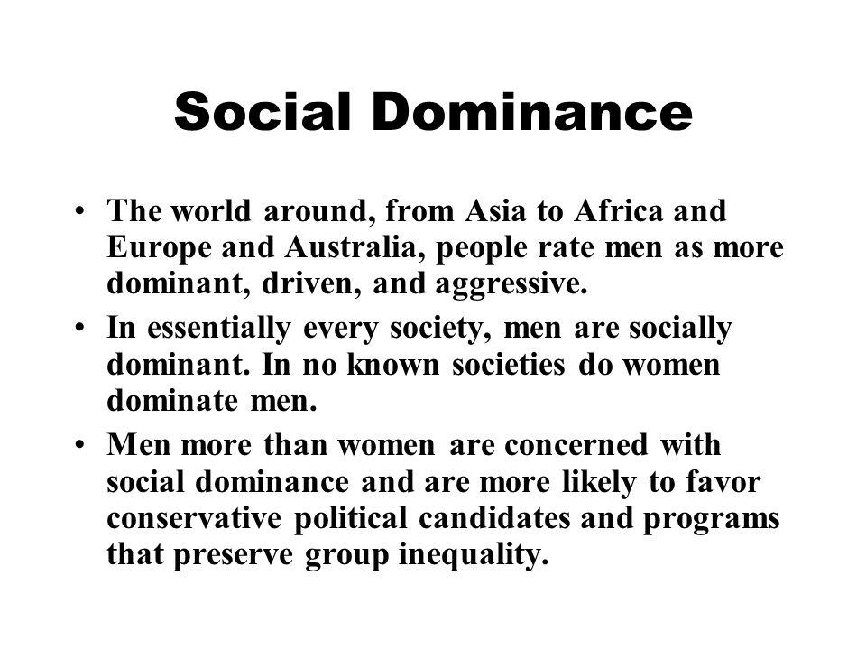 Social Dominance The world around, from Asia to Africa and Europe and Australia, people rate men as more dominant, driven, and aggressive.