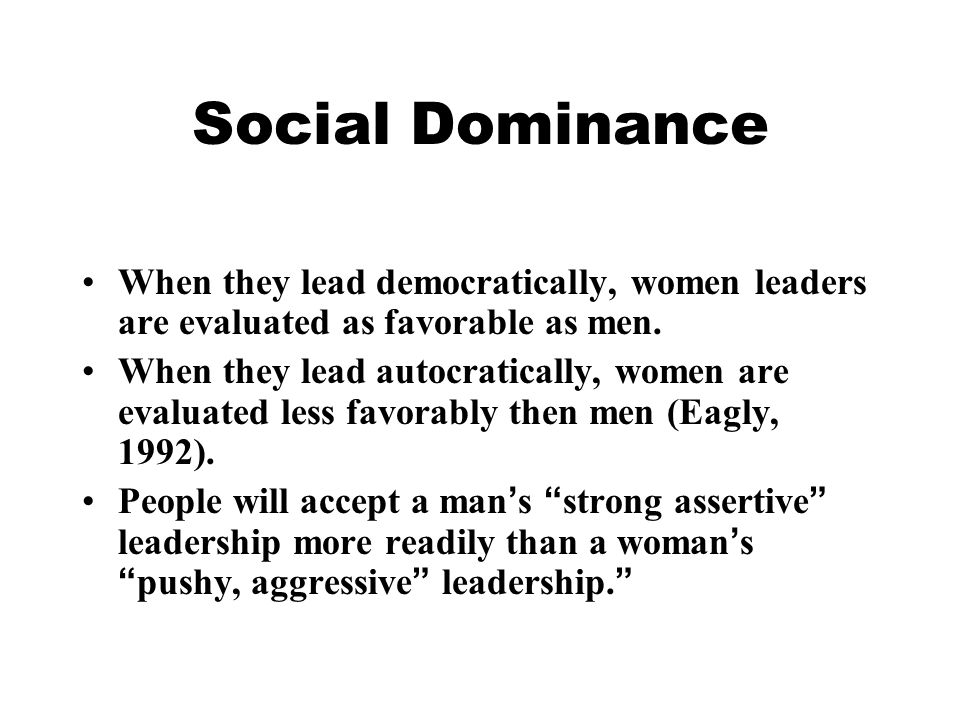 Social Dominance When they lead democratically, women leaders are evaluated as favorable as men.