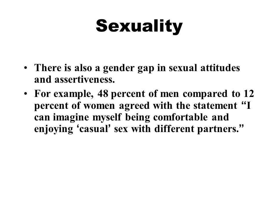 Sexuality There is also a gender gap in sexual attitudes and assertiveness.