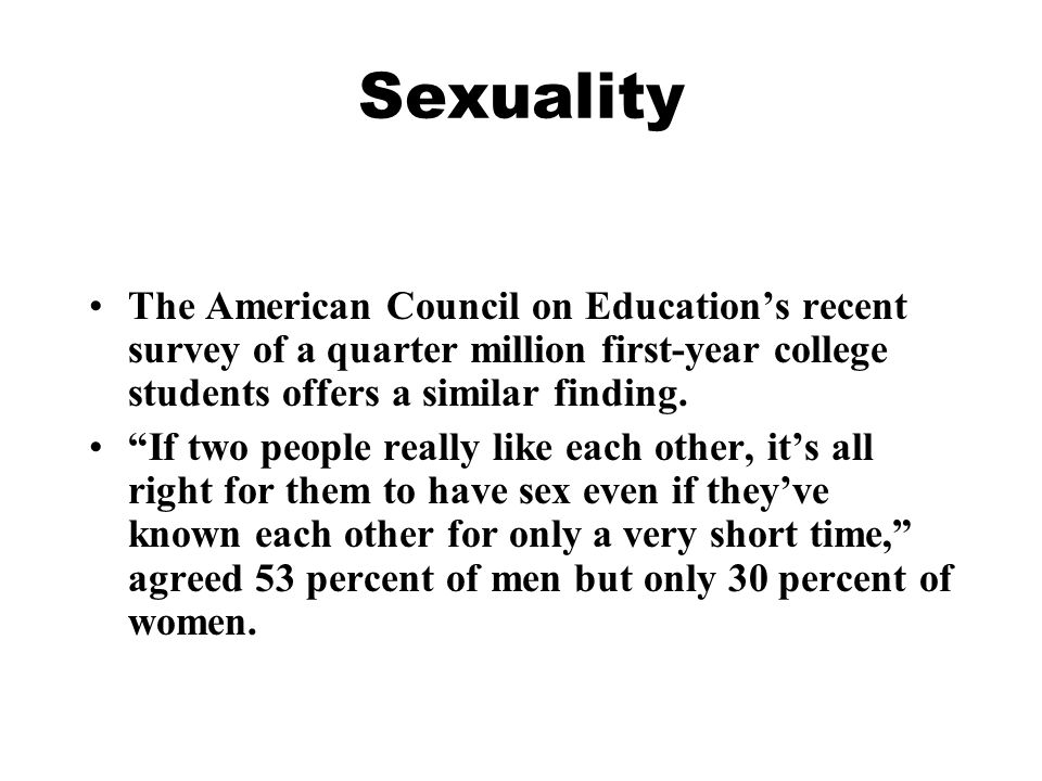 Sexuality The American Council on Education's recent survey of a quarter million first-year college students offers a similar finding.