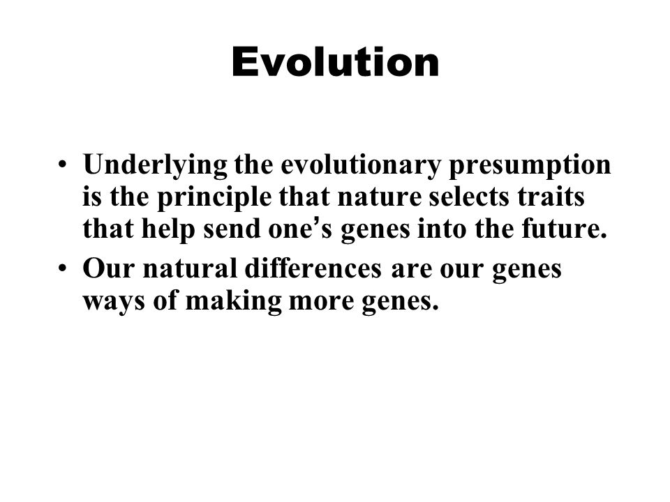 Evolution Underlying the evolutionary presumption is the principle that nature selects traits that help send one's genes into the future.