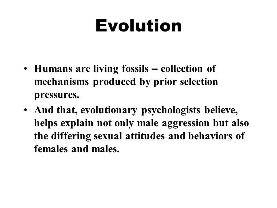 Evolution Humans are living fossils – collection of mechanisms produced by prior selection pressures.