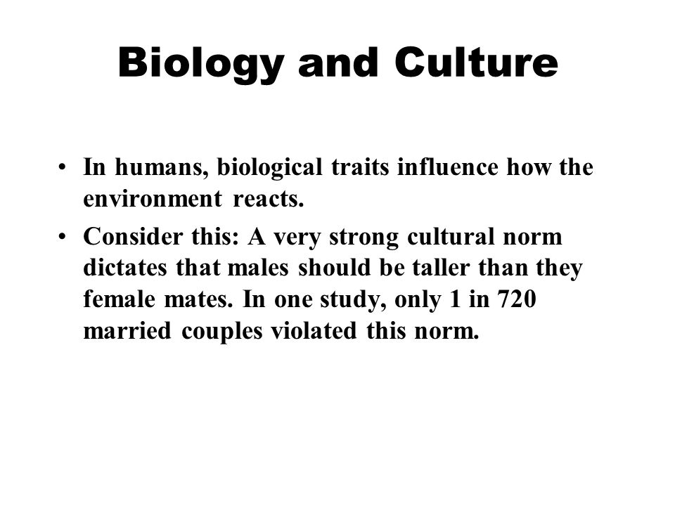 Biology and Culture In humans, biological traits influence how the environment reacts.