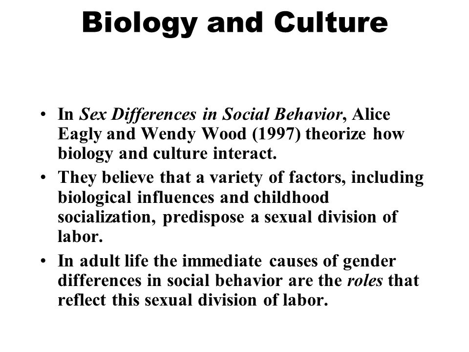 Biology and Culture In Sex Differences in Social Behavior, Alice Eagly and Wendy Wood (1997) theorize how biology and culture interact.