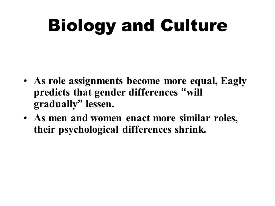 Biology and Culture As role assignments become more equal, Eagly predicts that gender differences will gradually lessen.