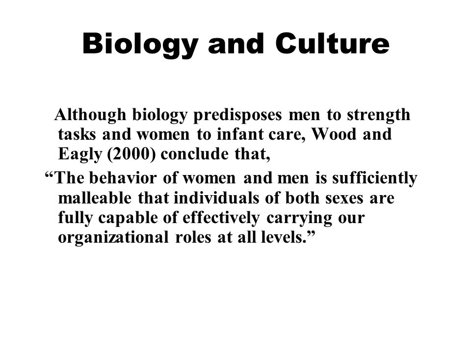 Biology and Culture Although biology predisposes men to strength tasks and women to infant care, Wood and Eagly (2000) conclude that,