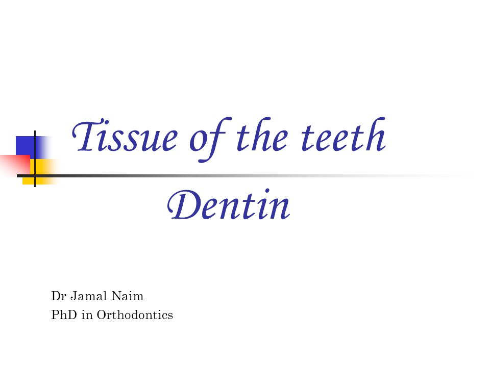 Tissue of the teeth Dr Jamal Naim PhD in Orthodontics Dentin