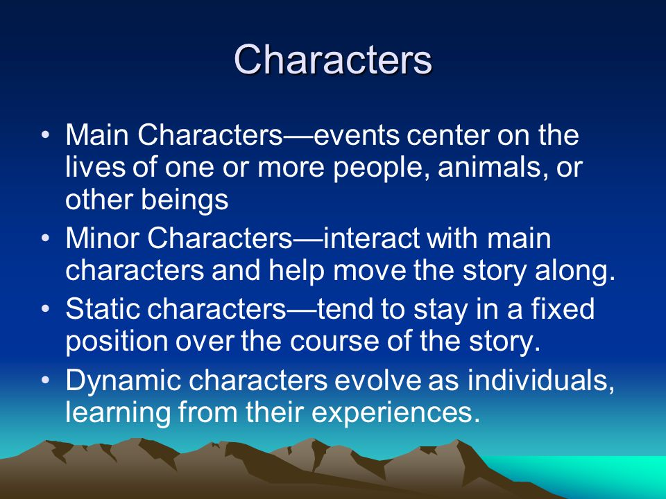 Characters Main Characters—events center on the lives of one or more people, animals, or other beings.