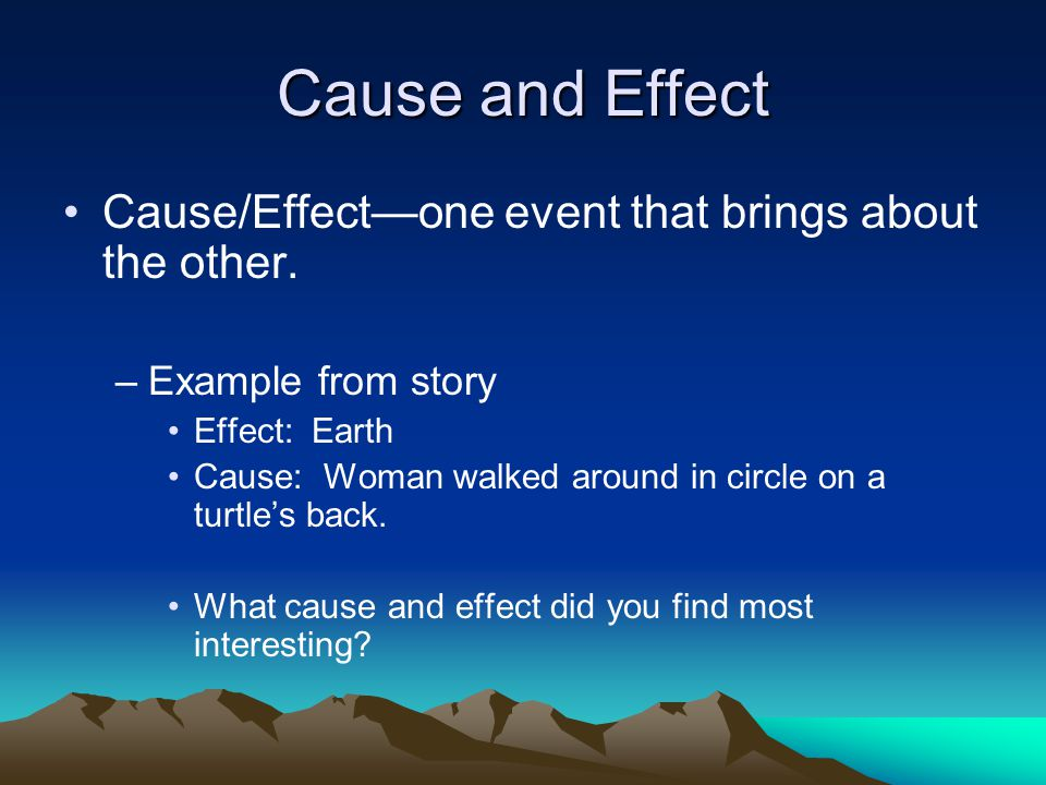 Cause and Effect Cause/Effect—one event that brings about the other.