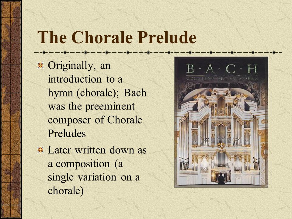 The Chorale Prelude Originally, an introduction to a hymn (chorale); Bach was the preeminent composer of Chorale Preludes.