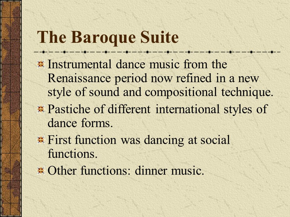 The Baroque Suite Instrumental dance music from the Renaissance period now refined in a new style of sound and compositional technique.