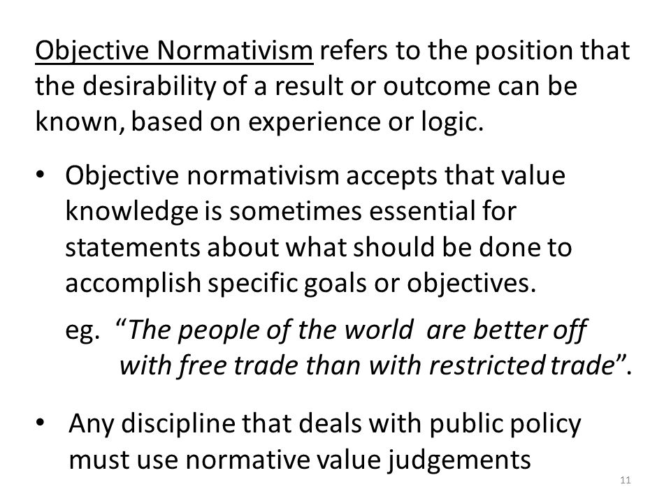 Objective Normativism refers to the position that the desirability of a result or outcome can be known, based on experience or logic.