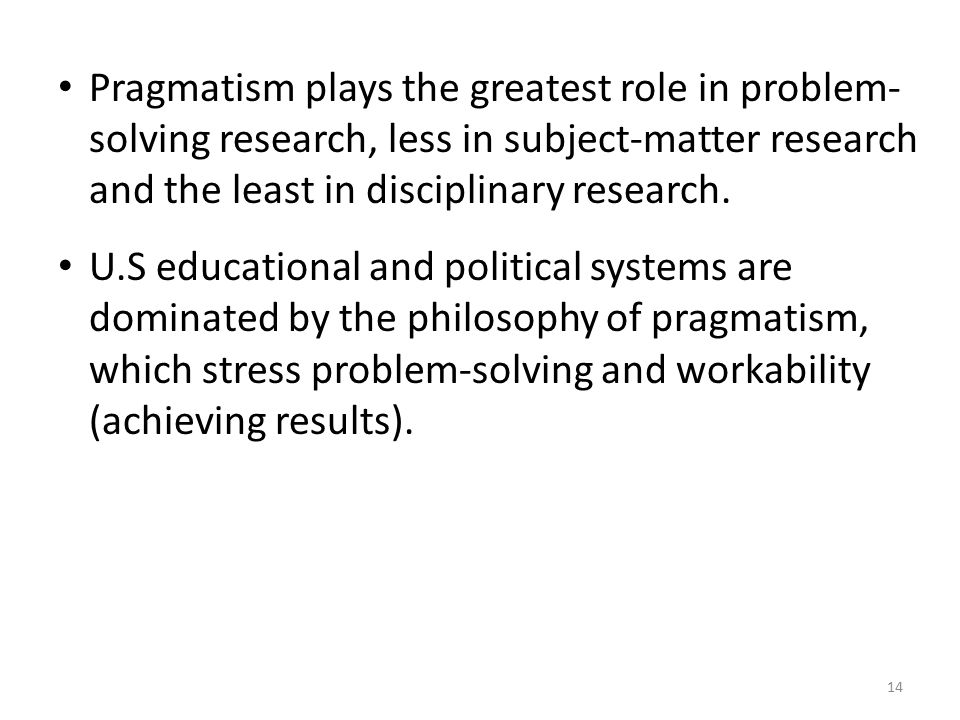 Pragmatism plays the greatest role in problem-solving research, less in subject-matter research and the least in disciplinary research.