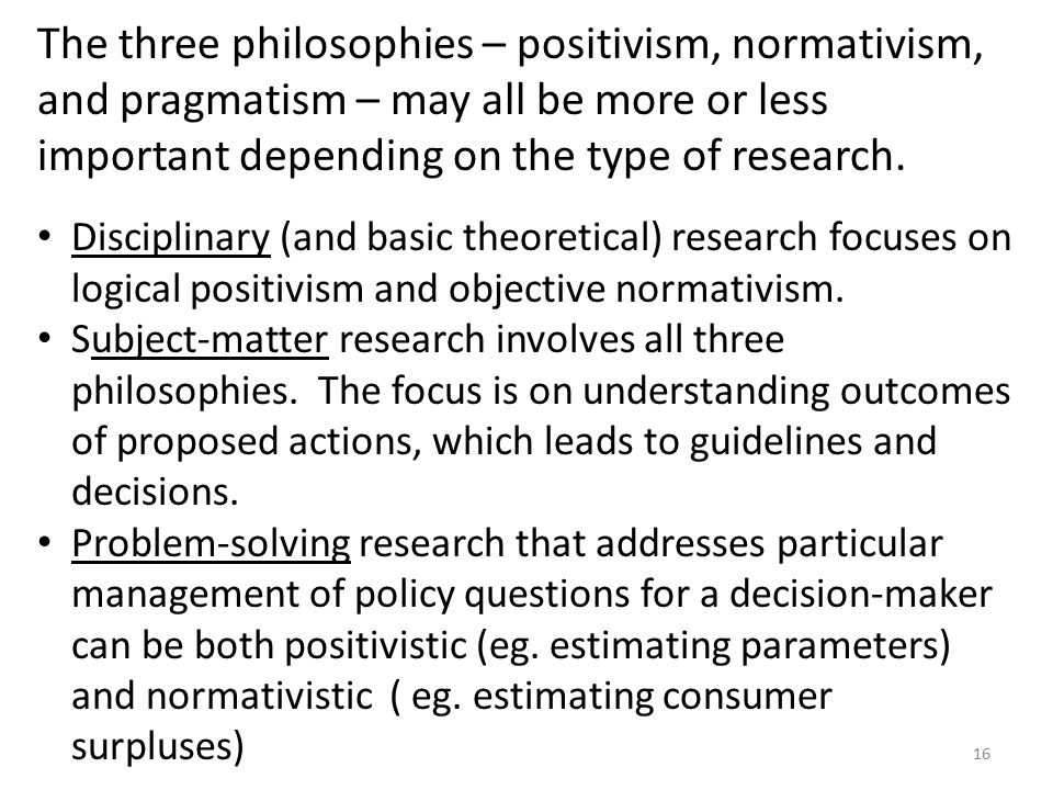 The three philosophies – positivism, normativism, and pragmatism – may all be more or less important depending on the type of research.
