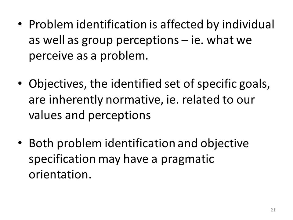 Problem identification is affected by individual as well as group perceptions – ie. what we perceive as a problem.