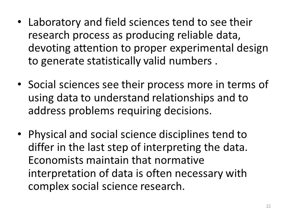 Laboratory and field sciences tend to see their research process as producing reliable data, devoting attention to proper experimental design to generate statistically valid numbers .