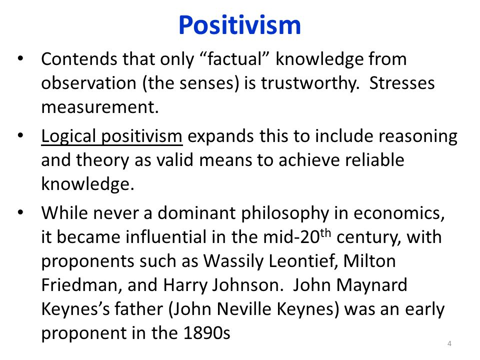 Positivism Contends that only factual knowledge from observation (the senses) is trustworthy. Stresses measurement.