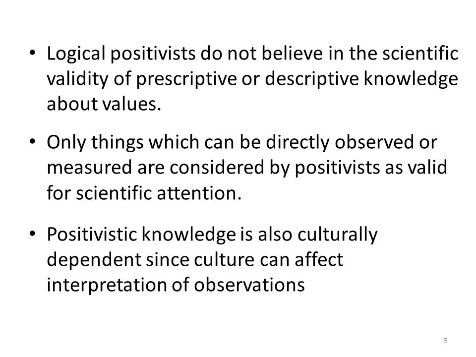 Logical positivists do not believe in the scientific validity of prescriptive or descriptive knowledge about values.