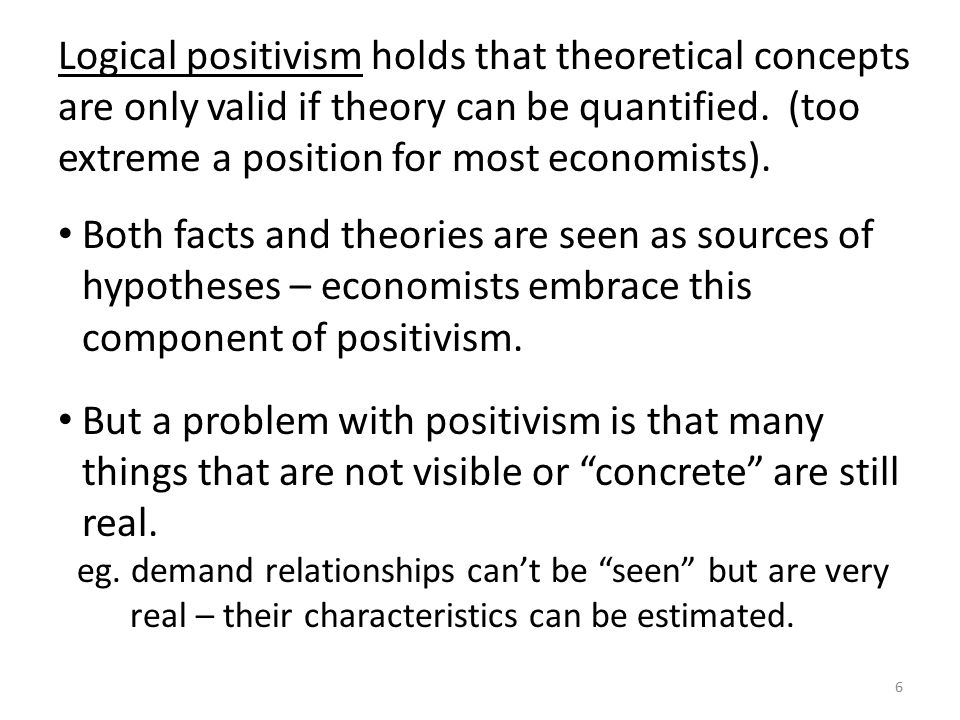 Logical positivism holds that theoretical concepts are only valid if theory can be quantified. (too extreme a position for most economists).