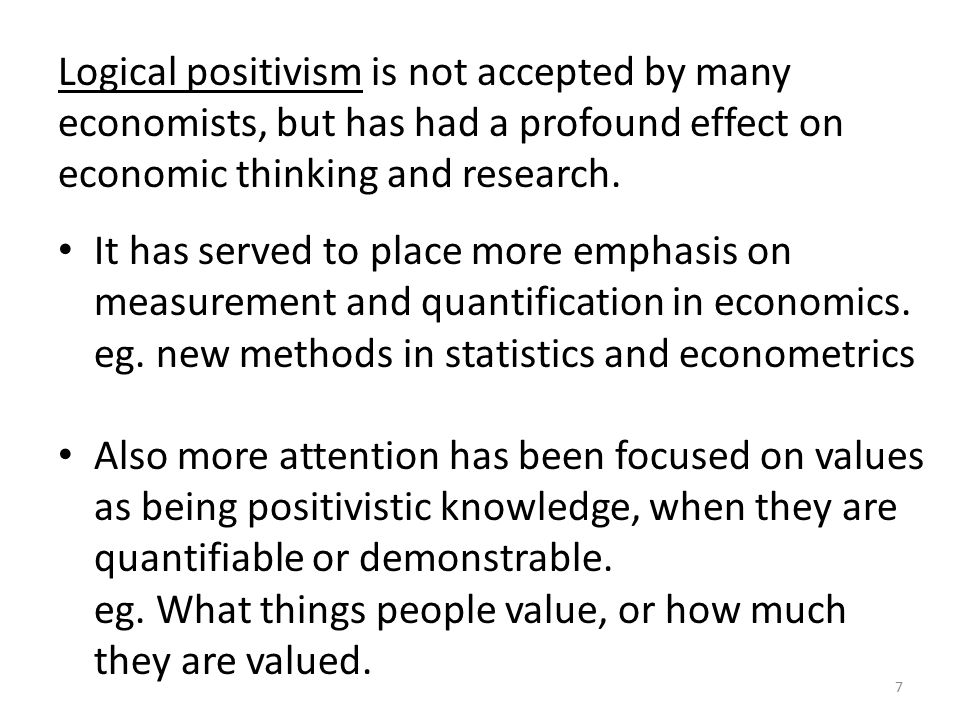 Logical positivism is not accepted by many economists, but has had a profound effect on economic thinking and research.