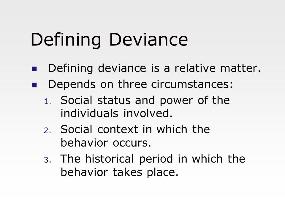 Defining Deviance Defining deviance is a relative matter.