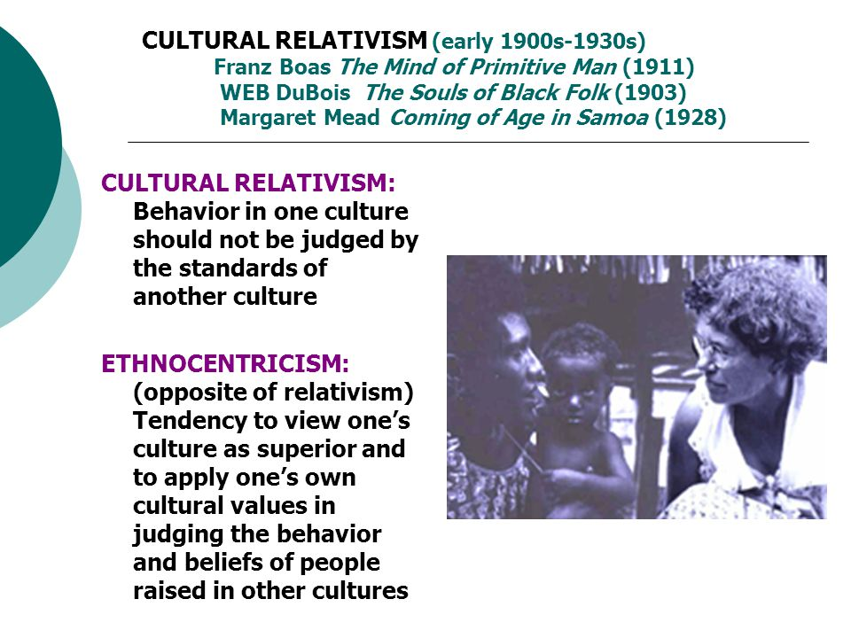 CULTURAL RELATIVISM (early 1900s-1930s) Franz Boas The Mind of Primitive Man (1911) WEB DuBois The Souls of Black Folk (1903) Margaret Mead Coming of Age in Samoa (1928)