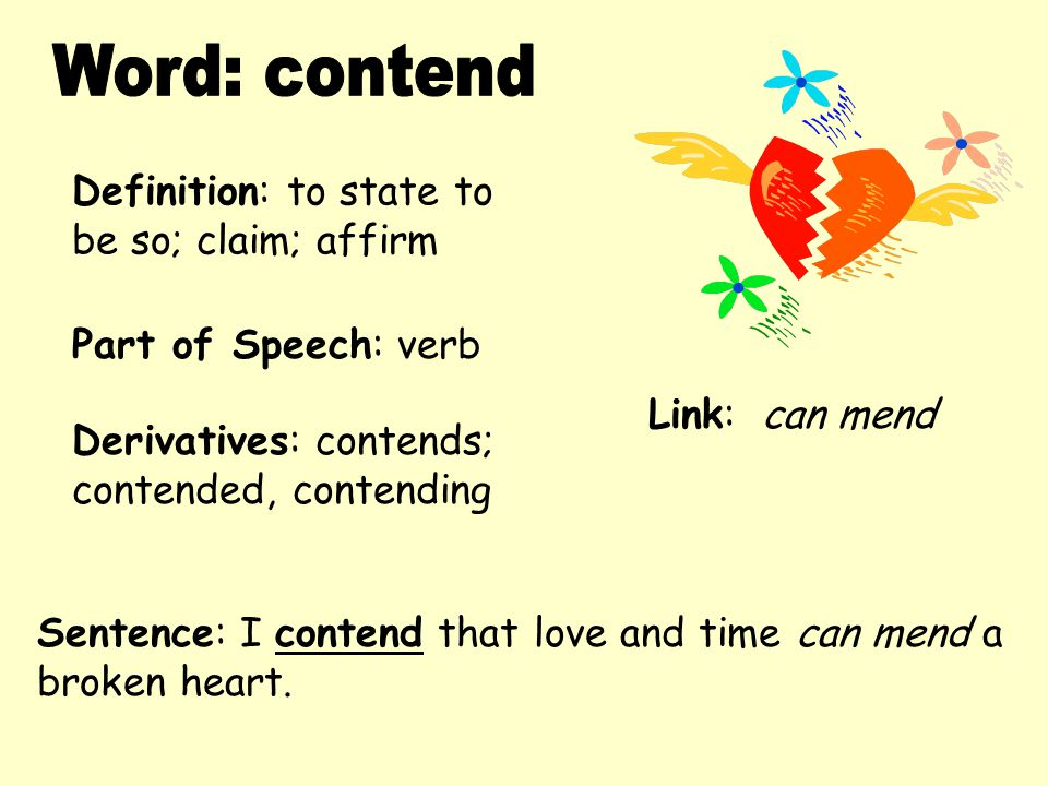 Word: contend Definition: to state to be so; claim; affirm
