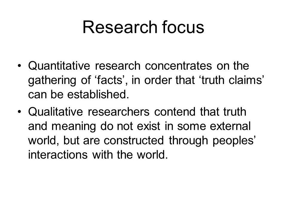 Research focus Quantitative research concentrates on the gathering of 'facts', in order that 'truth claims' can be established.