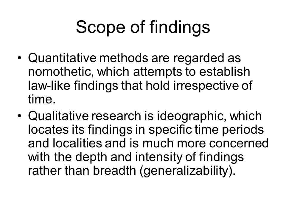 Scope of findings Quantitative methods are regarded as nomothetic, which attempts to establish law-like findings that hold irrespective of time.