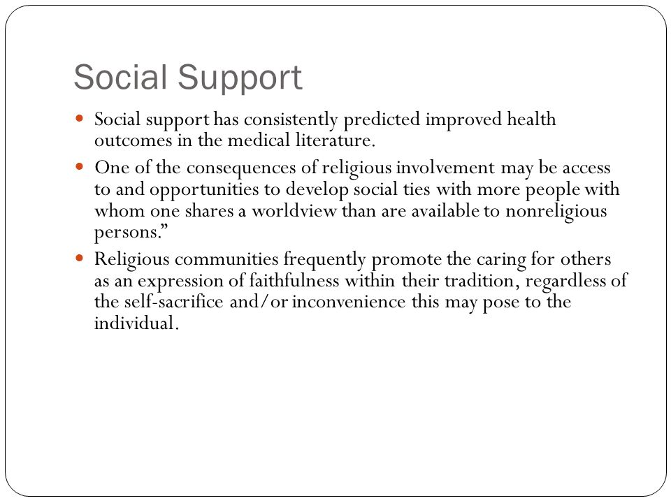 Social Support Social support has consistently predicted improved health outcomes in the medical literature.