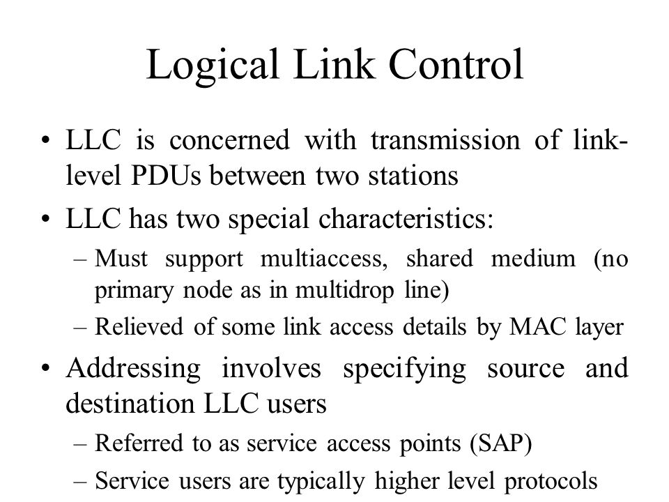 Logical Link Control LLC is concerned with transmission of link-level PDUs between two stations. LLC has two special characteristics: