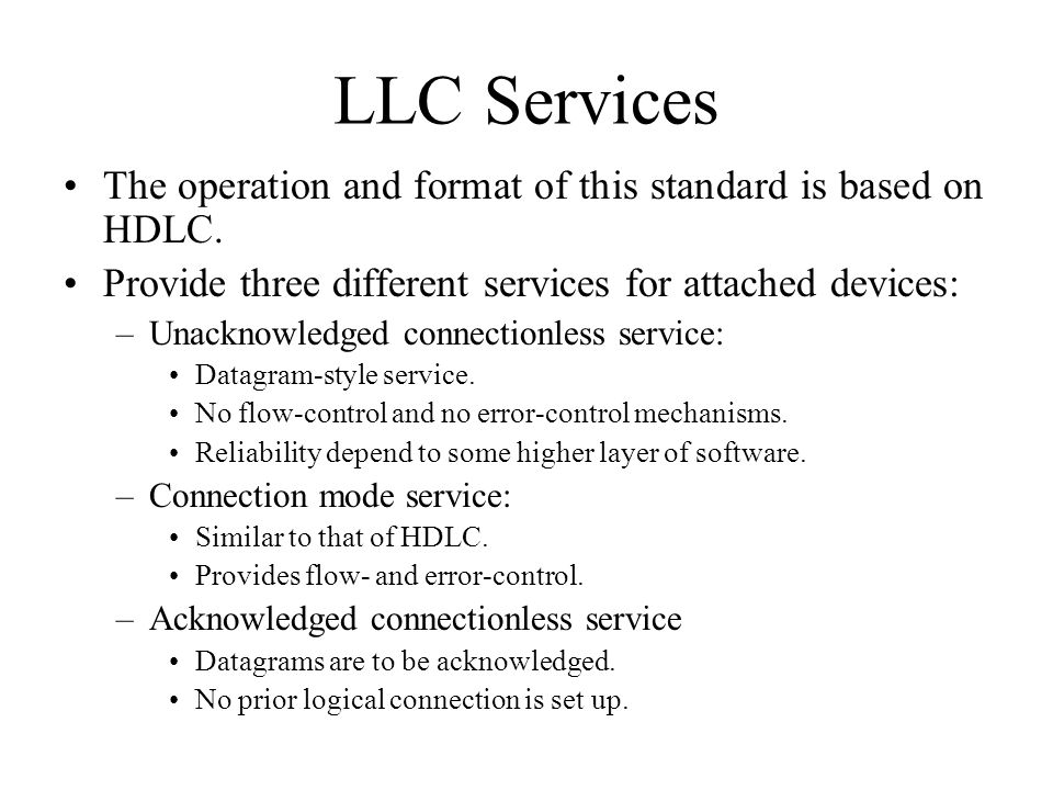 LLC Services The operation and format of this standard is based on HDLC. Provide three different services for attached devices: